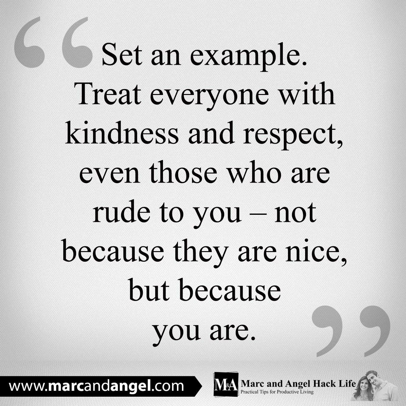 Treat everyone with kindness and respect, even those who are rude
