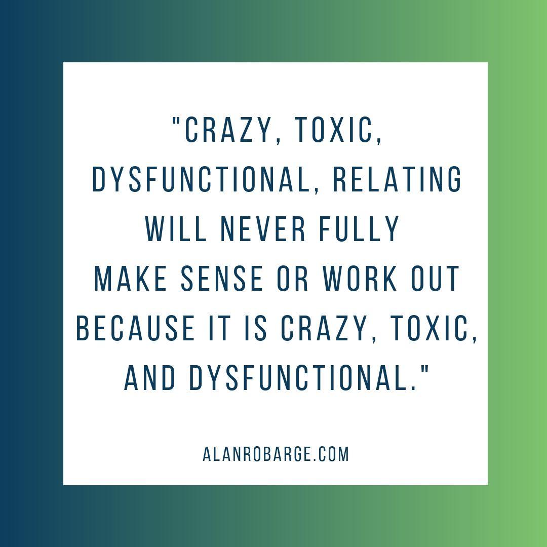 Crazy Toxic Dysfunctional Relating Alanrobarge