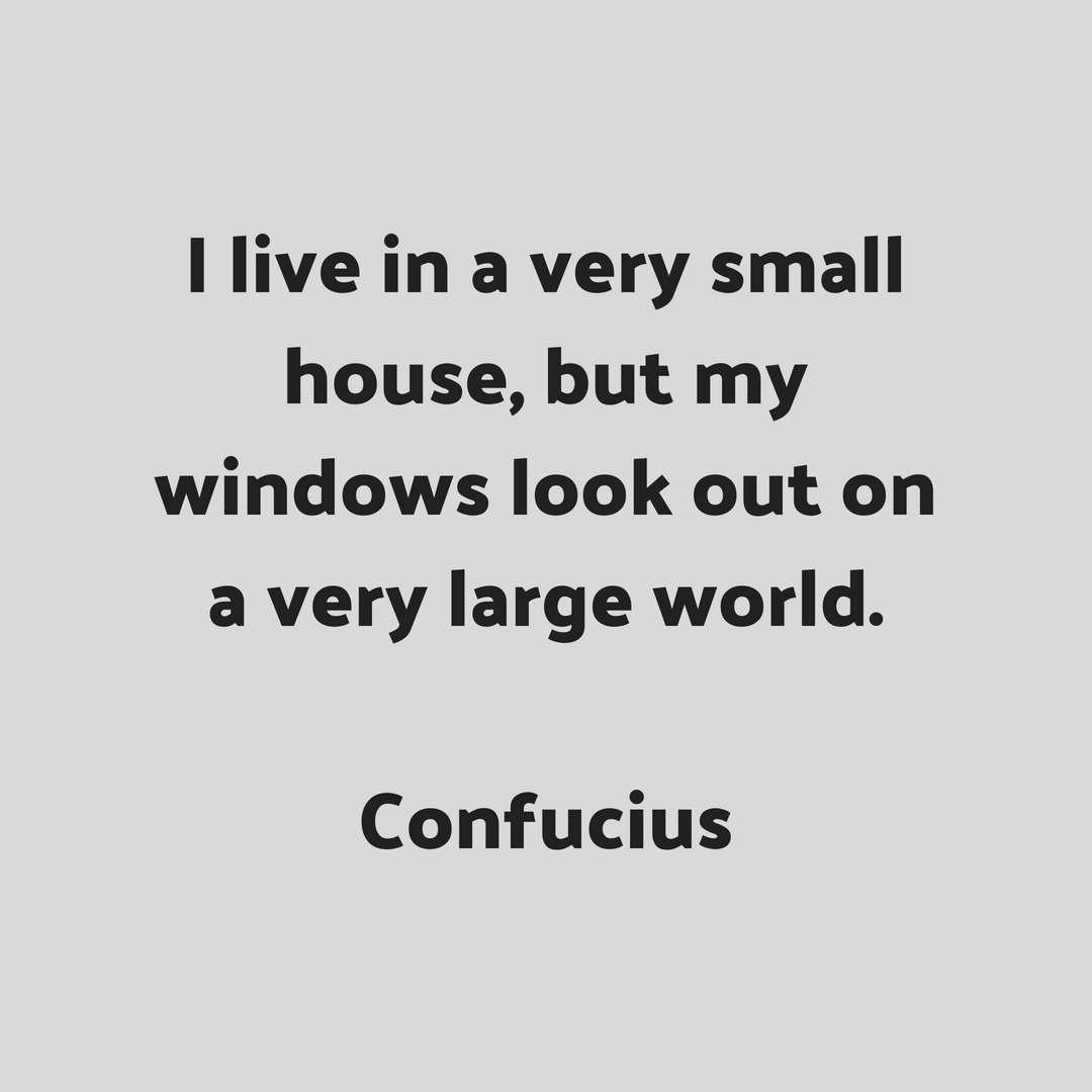 Confucius I Live In A Small House But My Windows Look Out On A Very Large World Quotes To Live By Me Quotes Instagram Quotes