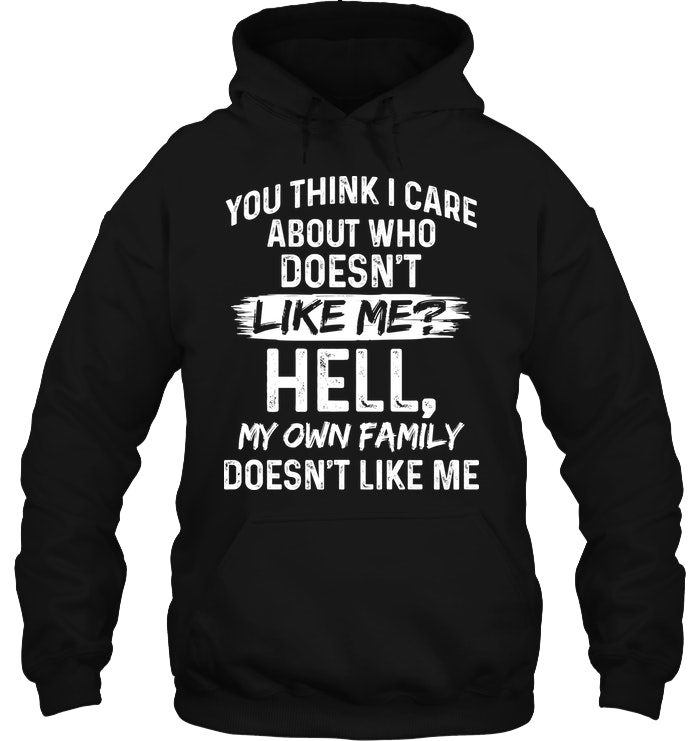 You Think I Care About Who Desn't Like Me Funny Shirts Funny Mugs Funny T Shirts For Woman and Men 2