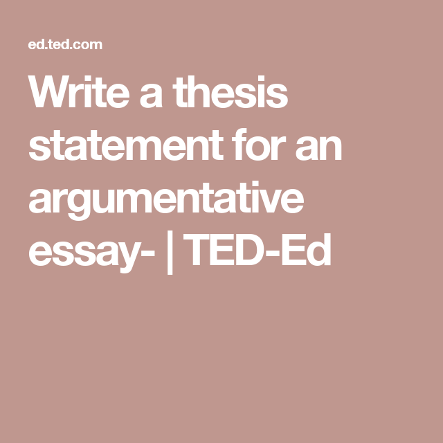 write a thesis statement for an argumentative essay  teded  write a thesis statement for an argumentative essay  teded