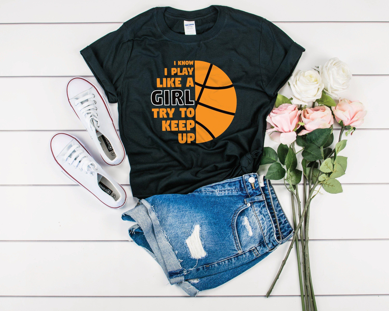 I Know I Play Like A Girl Try To Keep Up Basketball Shirt Basketball Gift Girl Basketball T Shirt Girls Womens Basketball Daughter Tee Girls Be Like Shirts For