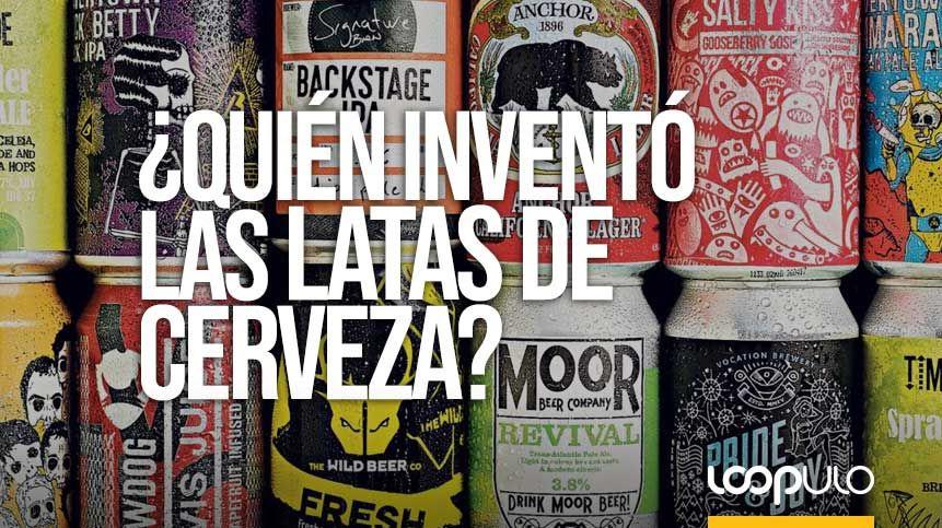 Sabes Quién Inventó Las Latas De Cerveza Loopulo Lata De Cerveza Cerveza Latas