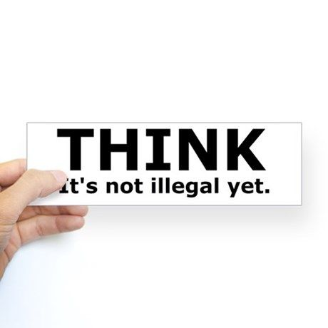 Think its not illegal yet. Bumper Bumper Sticker on CafePress.com