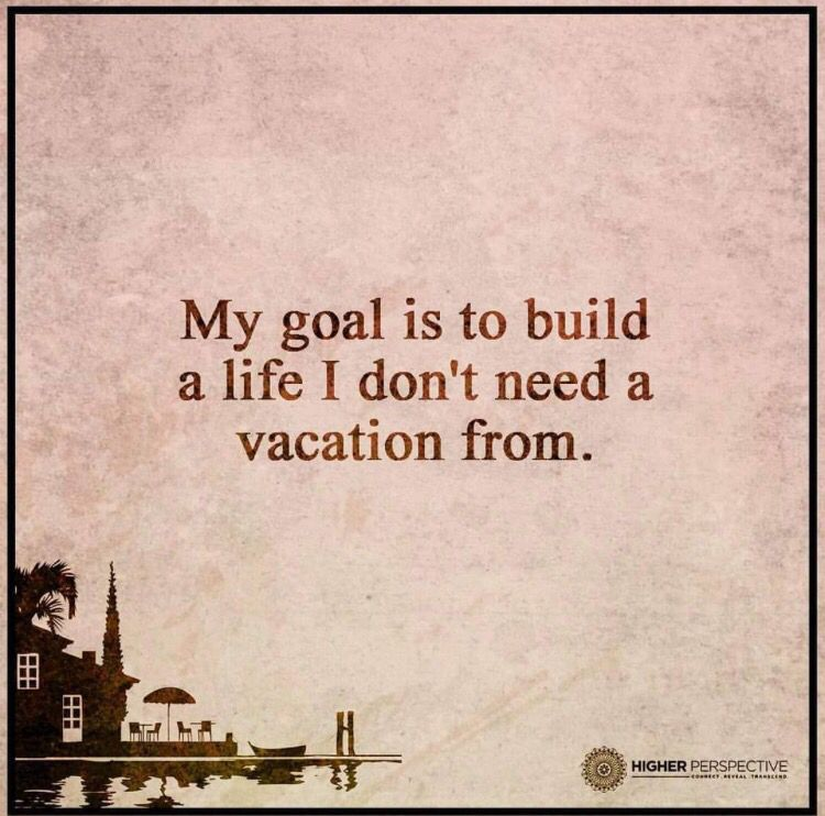 Need A Vacation Quotes: My Goal Is To Build A Life I Don't Need A Vacation From