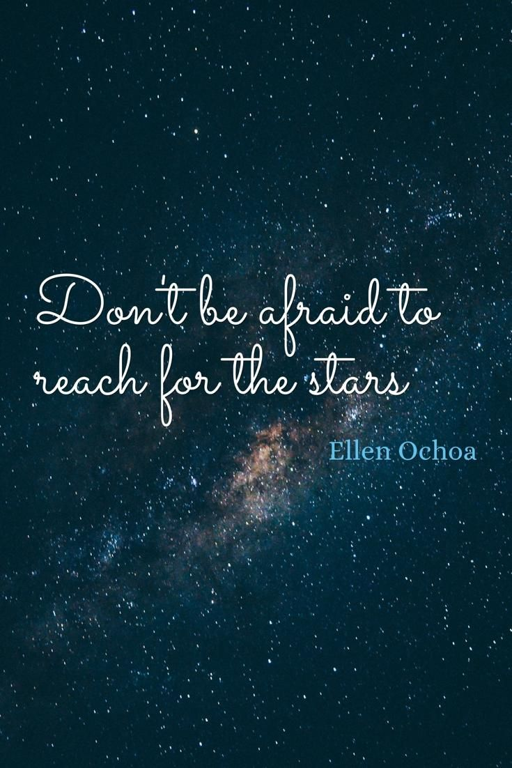 Dont Be Afraid To Reach For The Stars Ellen Ochoa Motivation