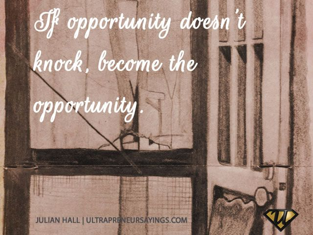 If opportunity doesn't knock, become the opportunity.