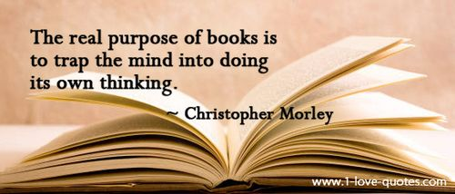 """""""The real purpose of books is to trap the mind into doing its own thinking."""" -- Christopher Morley"""