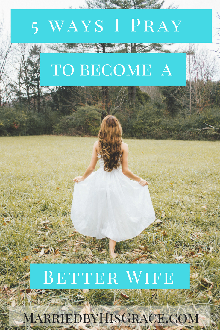 5 Things I pray for myself to become a better wife. MarriedbyHisGrace.com