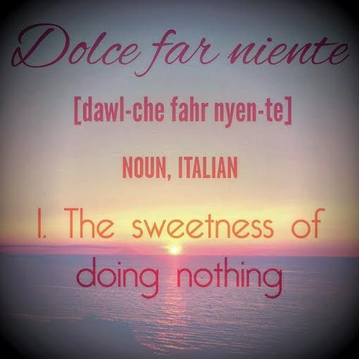 Dolce Far Niente The Sweetness Of Doing Nothing Italian Quotes Edge Quotes Eat Pray Love