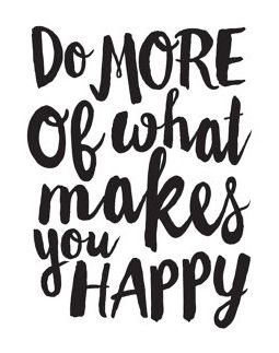 Do more of what makes you happy. Love.