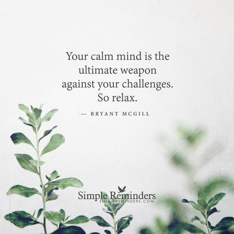 """Your calm mind is the ultimate weapon against your challenges. So relax."" -Bryant McGill"