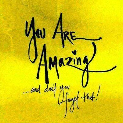 You are amazing. And don't you forget that!