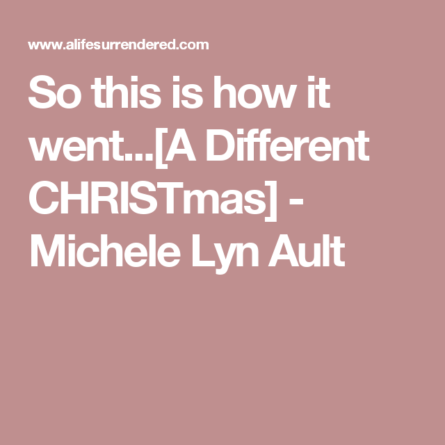 So this is how it went...[A Different CHRISTmas] - Michele Lyn Ault