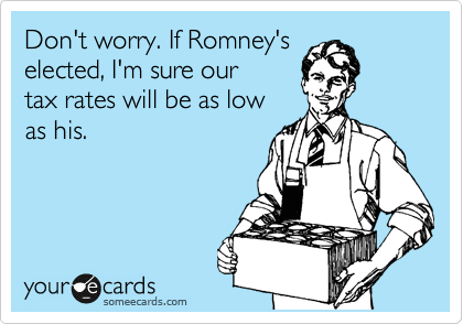 Funny Encouragement Ecard: Don't worry. If Romney's elected, I'm sure our tax rates will be as low as his.