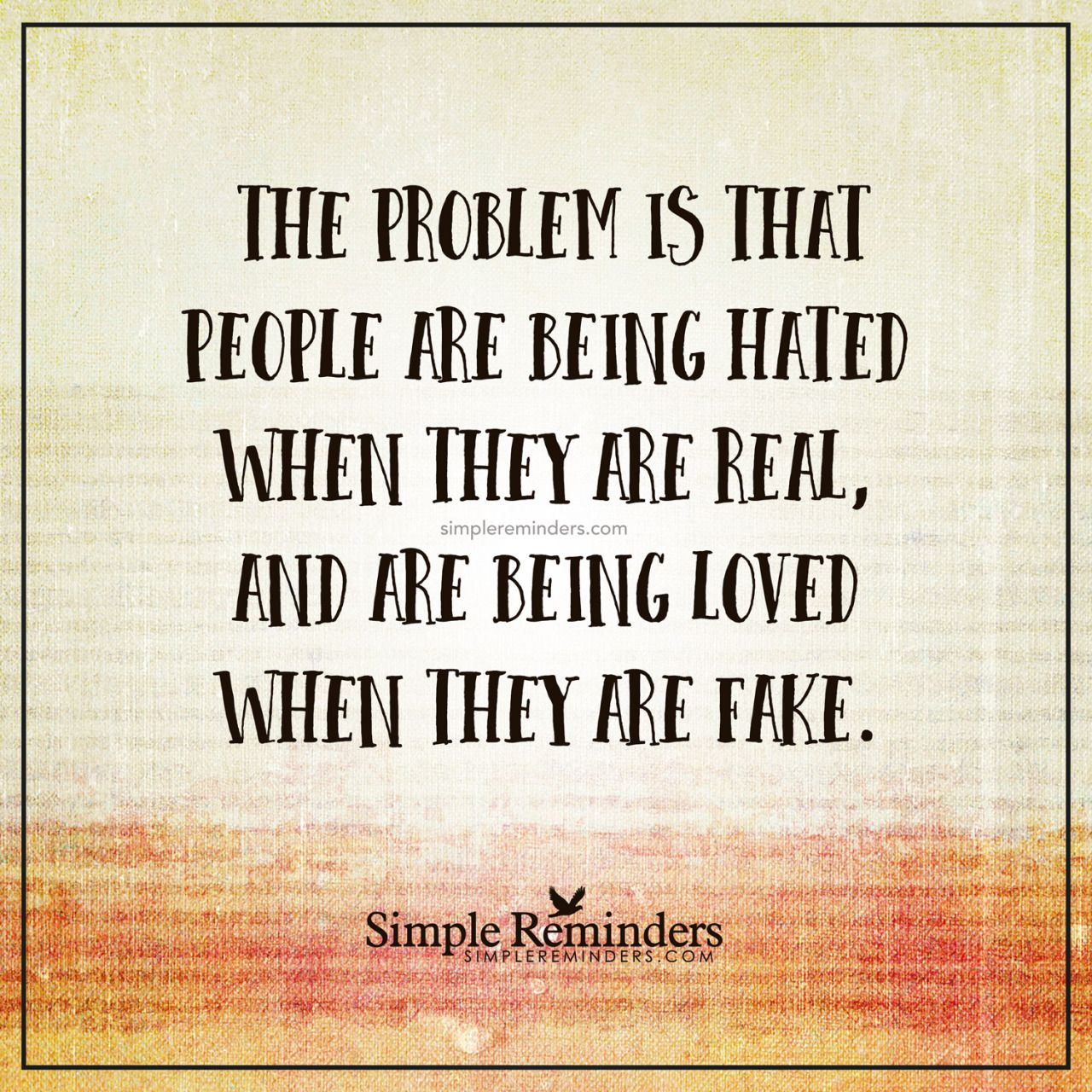 The Problem Is That People Are Being Hated When They Are Real And Are Being Loved When They Are Fake Unk Inspirational Words Life Quotes Simple Reminders