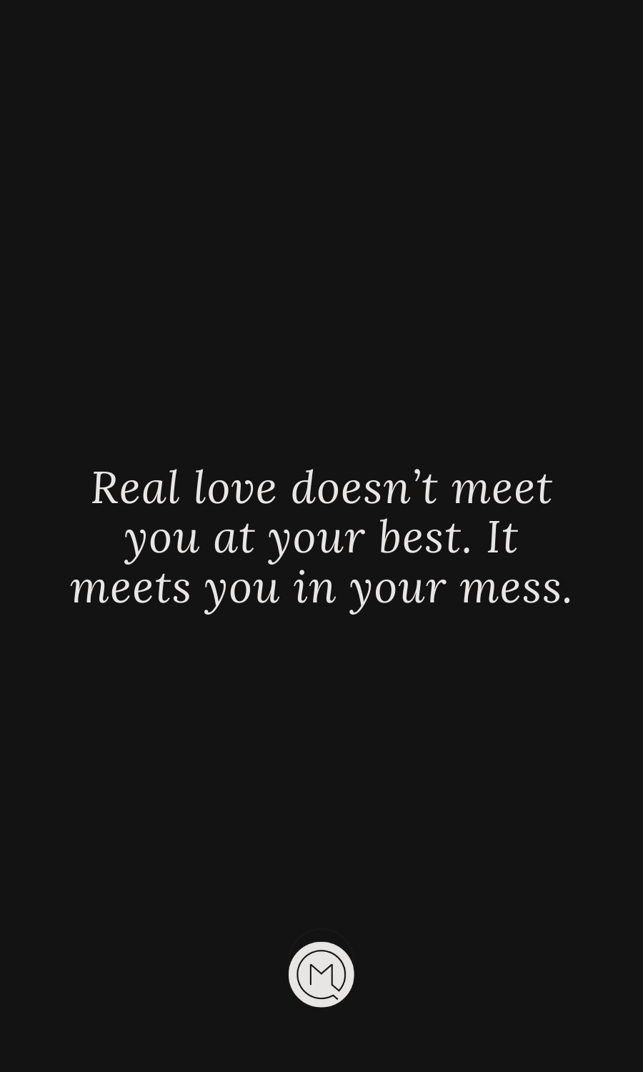 Real Love Doesn T Meet You At Your Best It Meets You In Your Mess Real Love Quotes Heartfelt Quotes Best Love Quotes