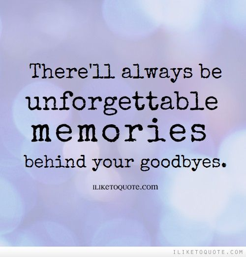 There Ll Always Be Unforgettable Memories Behind Your Goodbyes Unforgettable Quotes Goodbye Quotes Memories Quotes