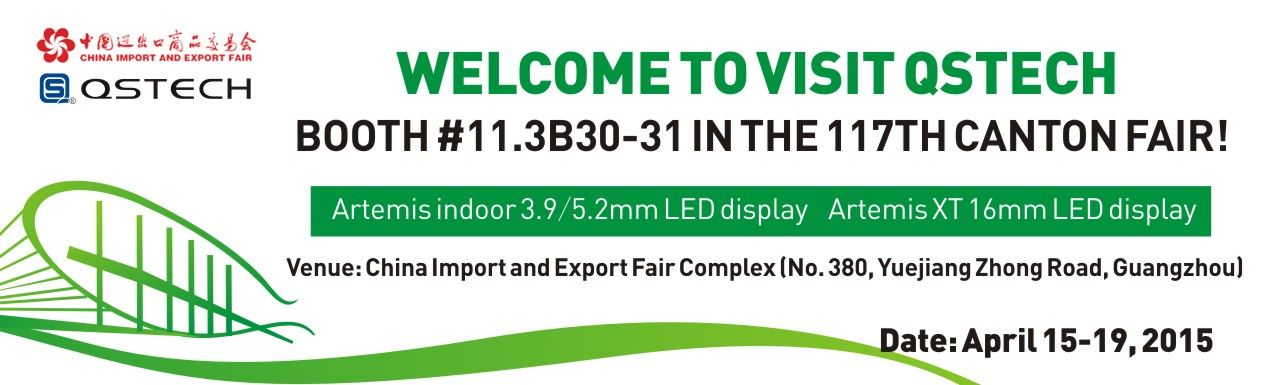 As the pioneer of China LED display field and established in 1992, QSTECH will continue to attend the 117th canton fair in April, 2015 to show the latest products to global customer.   QSTECH sincerely invite you to visit us at booth #11.3B30-31! Date: April 15-19, 2015