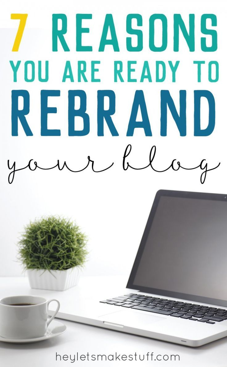 Want to rebrand your blog? Here are seven reasons that will help you decide if you're ready to make the leap.