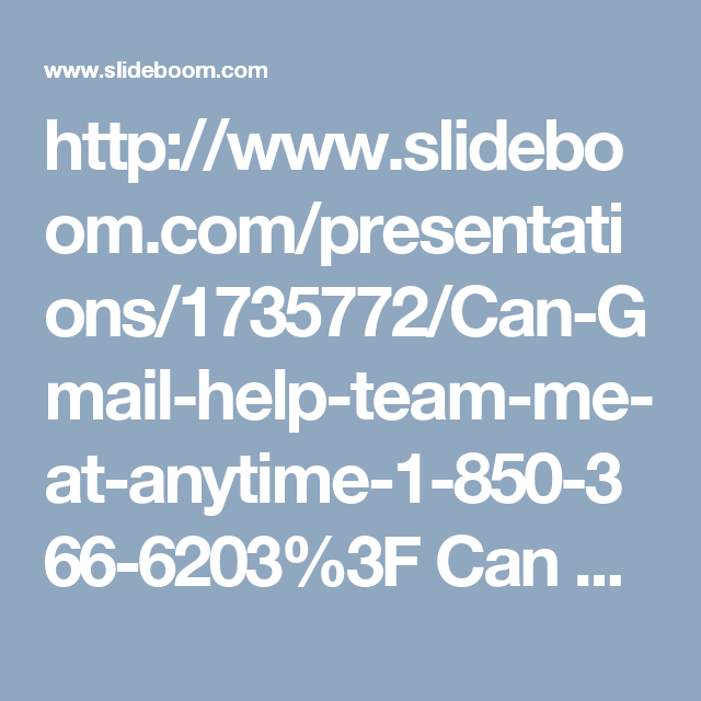 http://www.slideboom.com/presentations/1735772/Can-Gmail-help-team-me-at-anytime-1-850-366-6203%3F  Can Gmail help team me at anytime 1-850-366-6203?  Gmail Help group is constantly prepared to help their clients and no matters whether our clients come to us in night or day. Our specialists dependably demonstrate the character at whatever point they remain before the Gmail issues. In this way, roll your fingers on your Smartphone keypad and give us a ring at our without toll number…