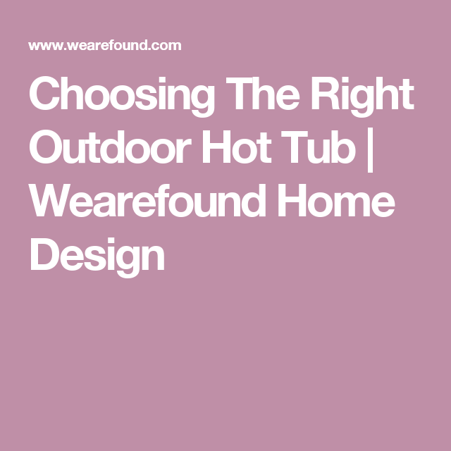 Choosing The Right Outdoor Hot Tub Outdoor hot tubs Hot tubs