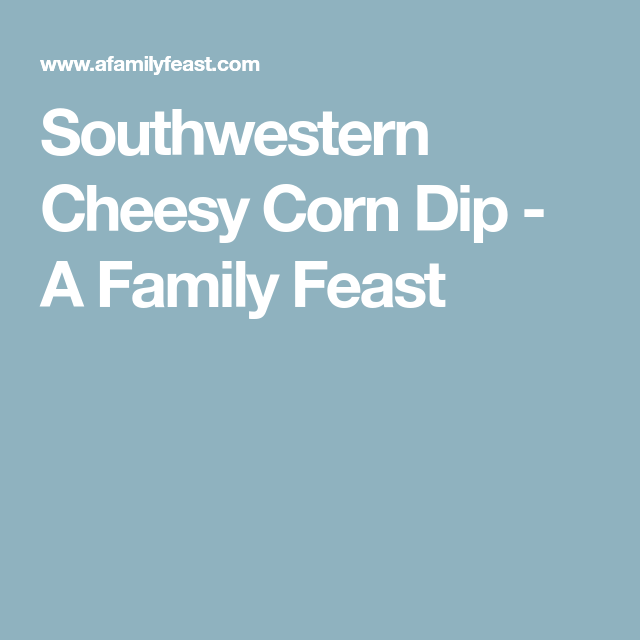 Southwestern Cheesy Corn Dip - A Family Feast