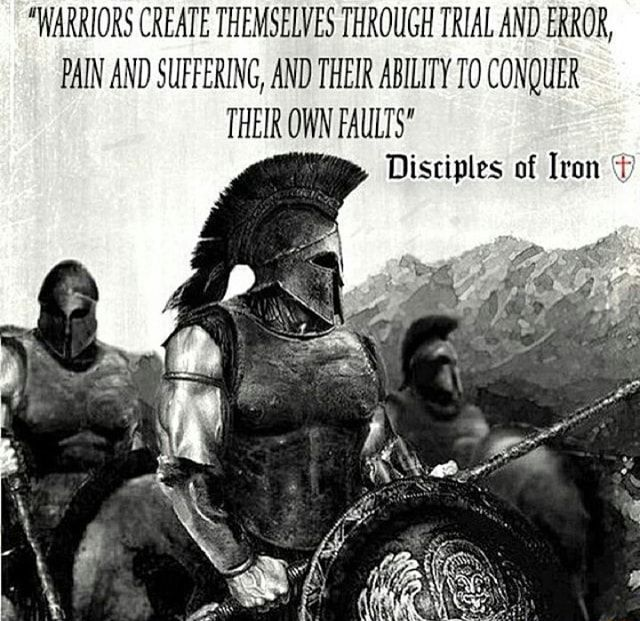 """""""WARRIORS CREATE THEMSELVES THROUGH TRIAL AND ERROR, PAIN AND SUFFERING, AND THEIR ABILITY TO CONQUER THEIR OWN FAULTS"""" Disriplzs of Iron 1* - )"""