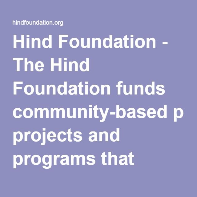 Hind Foundation - The Hind Foundation funds community-based projects and programs that encourage people to work together to build an enduring legacy for future generations.