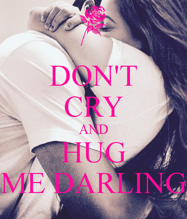 Don T Cry And Hug Me Darling Hug Me My Darling Dont Cry