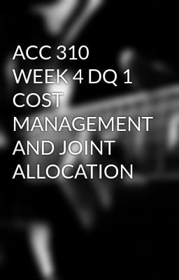 ACC 310 WEEK 4 DQ 1 COST MANAGEMENT AND JOINT ALLOCATION #wattpad #short-story