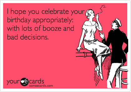 Funny Birthday Ecard I Hope You Celebrate Your Appropriately With Lots Of Booze And Bad Decisions