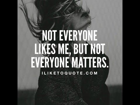 NOT EVERYONE IS GOING TO LIKE YOU!!!