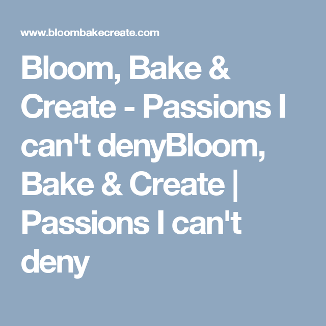 Bloom, Bake & Create - Passions I can't denyBloom, Bake & Create   Passions I can't deny