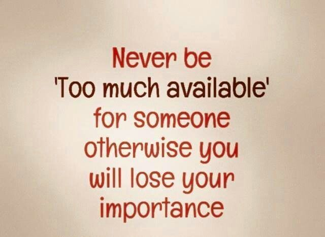 Never Be Too Much Available For Someone Otherwise You Will Lose