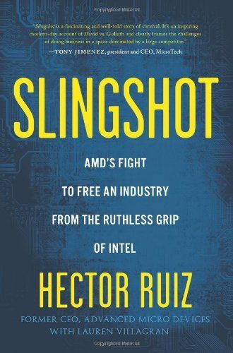 Slingshot: AMDs Fight to Free an Industry from the Ruthless Grip of Intel by Hector Ruiz (April 2013)