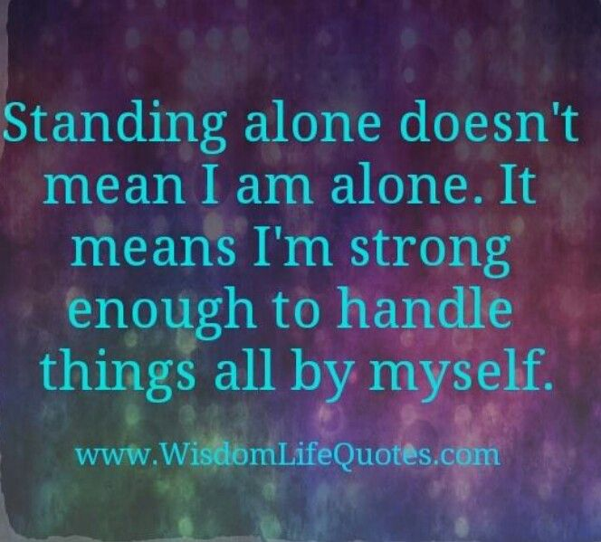 Standing Alone Doesnu0027t Mean I Am Alone. It Means Iu0027m Strong Enough To  Handle Things All By Myself.
