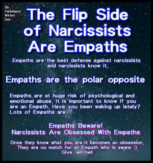 The Flip Side of Narcissists Are Empaths Psychological Warfare Zone Empaths Are the Best Defense Against Narcissists and Narcissists Know It Empaths Are the Polar Opposite Empaths Are at Huge Risk of Psychological and Emotional Abuse It Is Important to Know if You Are an Empath Have You Been Waking Up Lately? Lots of Empaths Are Empaths Beware! Narcissists Are Obsessed With Empaths Once They Khow What You Are -It Becomes an Obsession They Are No Match for an Empath Who Is Aware Give 'Em Hell | Best Meme on ME.ME
