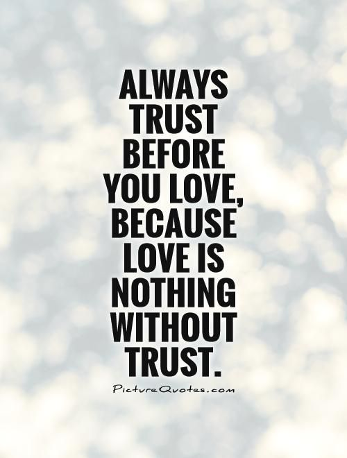Love Trust Quotes Captivating Always Trust Before You Love Because Love Is Nothing Without Trust