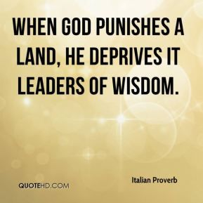 Italian Proverb - When God punishes a land, he deprives it leaders of wisdom.
