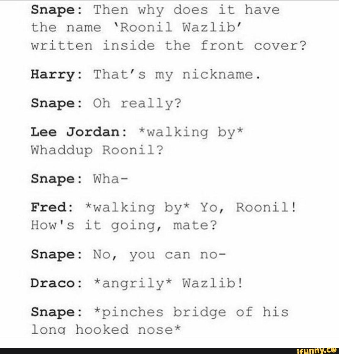 Snape Then Why Does It Have The Name Roonil Wazlib Written Inside The Front Cover Harry That S My Nickname Snape Oh Really Lee Jordan Walking By Whad Harry Potter Universal Harry