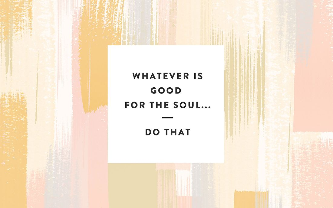 Whatever is good for the soul...do that.