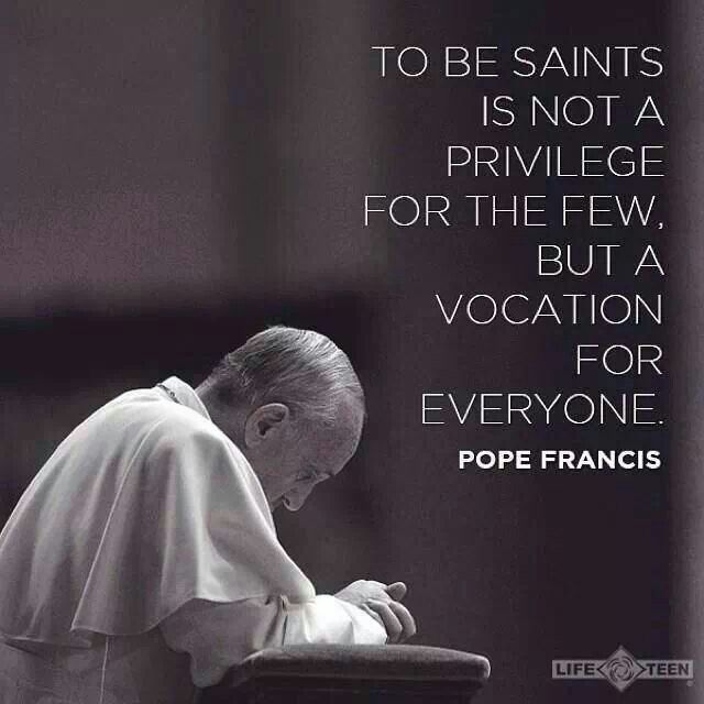 Pope Francis quotes. Saints. Sainthhod. Called to Saintliness. Saint. Vocation. Vocations. Priests. Priesthood. Nuns. Laity. Catholic. Catholics. Popes. Christian . Christians.
