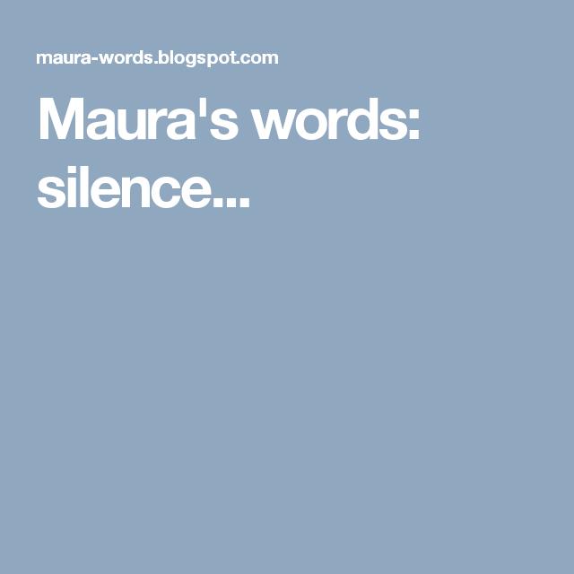 Maura's words: silence...
