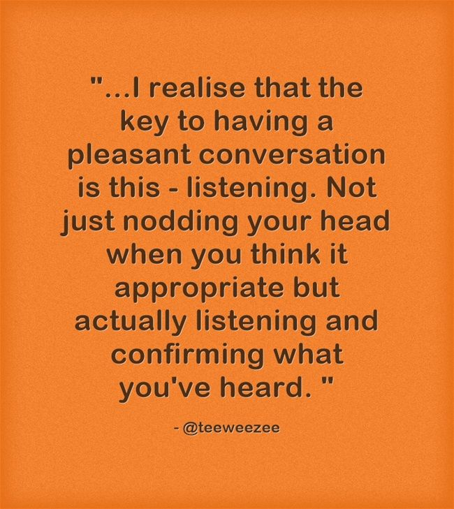 ...I realise that the key to having a pleasant conversation is this - listening. Not just nodding your head when you think it appropriate but actually listening and confirming what you've heard.