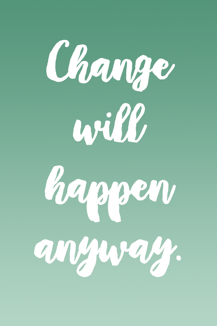 Change Will Happen Anyway So You Might As Well Do Things That Move