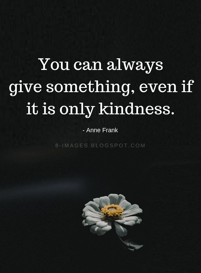 Be Kind Quotes You Can Always Give Something Even If It Is Only Kindness Anne Frank Anne Frank Quotes Zen Quotes Wisdom Wisdom Quotes