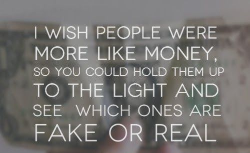 I wish people were more like money, so you could hold them up to the light and see which ones are fake or real. #quotes