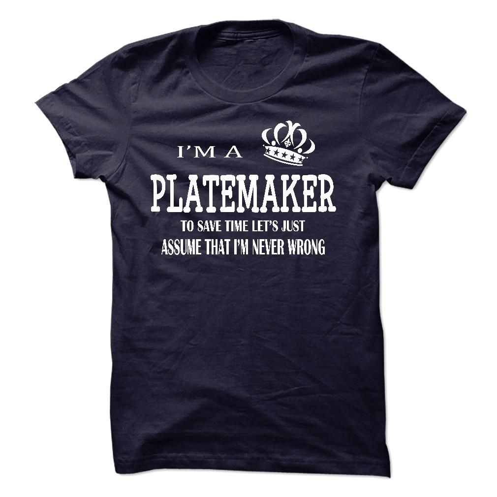 i am a PLATEMAKER, to save time lets just assume that i T Shirt, Hoodie, Sweatshirt