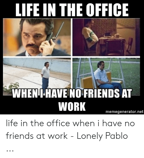 Google Image Result For Https Pics Me Me Life In The Office Wheni Have No Friends At Work Memegenerator Net 52 I Have No Friends Having No Friends Work Memes